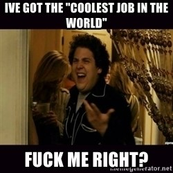 "fuck me right jonah hill - IVE GOT THE ""COOLEST JOB IN THE WORLD"" FUCK ME RIGHT?"