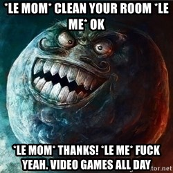I Lied - *le mom* Clean your room *Le me* ok *le mom* Thanks! *le me* fuck yeah. Video games all day