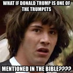 Conspiracy Guy - What if Donald Trump is one of the trumpets Mentioned in the Bible????
