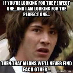 Conspiracy Guy - If you're looking for the perfect one...and I am looking for the perfect one... then that means we'll never find each other...