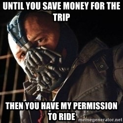 Only then you have my permission to die - Until you Save money for the trip Then you have my permission to ride