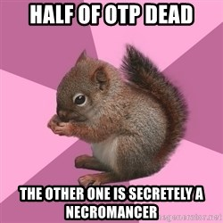 Shipper Squirrel - half of otp dead the other one is secretely a necromancer