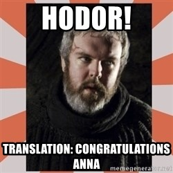 Hodor - HODOR! Translation: Congratulations Anna