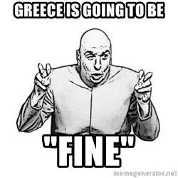"""Sceptical Dr. Evil - Greece is going to be """"fine"""""""