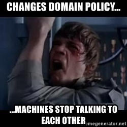 Luke skywalker nooooooo - Changes Domain policy... ...machines stop talking to each other