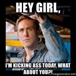 Confused Ryan Gosling - Hey girl, I'm kicking ass today, what about you?!
