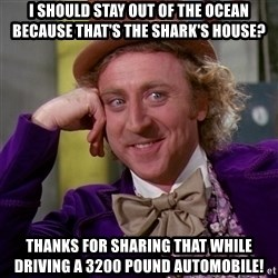 Willy Wonka - I should stay out of the ocean because that's the shark's house? Thanks for sharing that while driving a 3200 pound automobile!