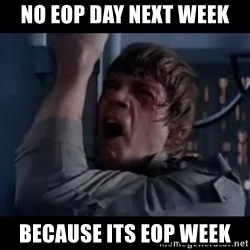 Luke skywalker nooooooo - NO EOP DAY NEXT WEEK BECAUSE ITS EOP WEEK