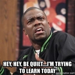 kevin hart bro -  Hey, hey, be quiet....i'm trying to learn today