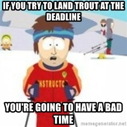 south park skiing instructor - If you try to land trout at the deadline you're going to have a bad time