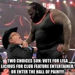 Mark Henry -  two choices son: vote for lisa licious for club feature entertainer, or enter the hall of pain!!!!