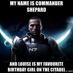 Mass Effect - My Name is COmmander Shepard And Louise is My favourite Birthday Girl On the Citadel