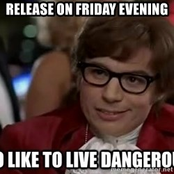 I too like to live dangerously - release on friday evening
