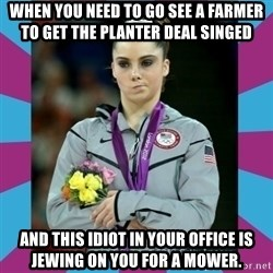 Makayla Maroney  - WHen you need to go see a farmer to get the planter deal singed and this idiot in your office is jewing on you for a mower.