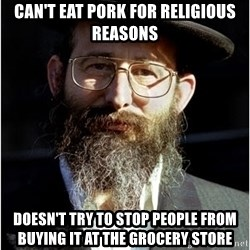 Like-A-Jew - can't eat pork for religious reasons doesn't try to stop people from buying it at the grocery store