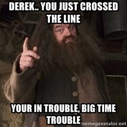 Hagrid - Derek.. you just crossed the line Your in Trouble, Big Time Trouble