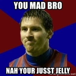 Lionel Messi - YOU mad bro NAH YOUR JUSST JELLY