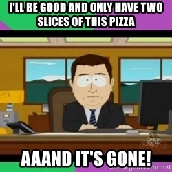 south park it's gone - I'll be good and only have two slices of this pizza aaand it's gone!