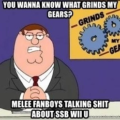 Grinds My Gears - You wanna know what grinds my gears? Melee fanboys talking shit about SSB Wii U