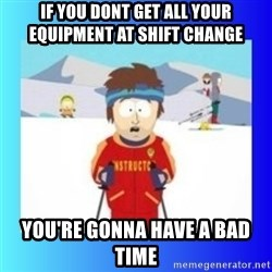 super cool ski instructor - if you dont get all your equipment at shift change you're gonna have a bad time