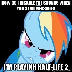 Rainbow Dash Fuck Off - HOW DO I DISABLE THE SOUNDS WHEN YOU SEND MESSAGES I'M PLAYINH HALF-LIFE 2