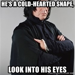 Snape - He's a cold-hearted snape, look into his eyes