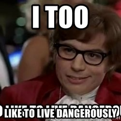 I too like to live dangerously - i too like to live dangerously