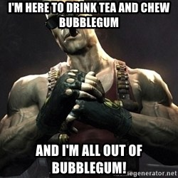 Duke Nukem Forever - I'M HERE TO DRINK TEA AND CHEW BUBBLEGUM AND I'M ALL OUT OF BUBBLEGUM!