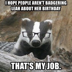 Nerdy Badger - I hope people aren't badgering Leah about her Birthday that's my job.