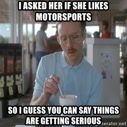 things are getting serious - I ASKED HER IF SHE LIKES MOTORSPORTS SO I GUESS YOU CAN SAY THINGS ARE GETTING SERIOUS