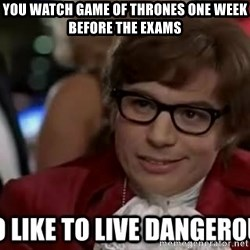 I too like to live dangerously - You watch Game of Thrones one week before the exams