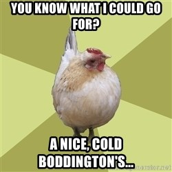 Uneducatedchicken - You know what I could go for?  A nice, cold Boddington's...