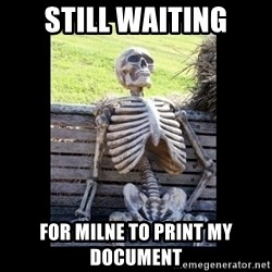 Still Waiting - STILL WAITING FOR MILNE TO PRINT MY DOCUMENT