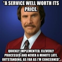 "Anchorman Birthday - ""A service well worth its price.  Quickly implemented, cleverly processed and never a minute late. Outstanding, as far as I'm concerned"""