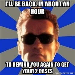 Terminator 2 - i'll be back. in about an hour to remind you again to get your 2 cases