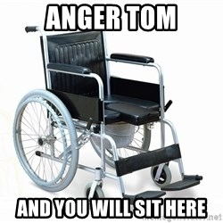 wheelchair watchout - Anger Tom And You Will sit here