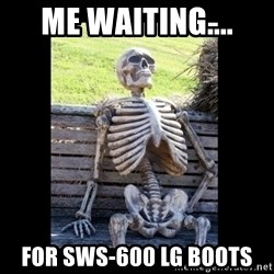 Still Waiting - ME WAITING.... For SWS-600 LG Boots
