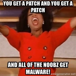 Oprah Winfrey Meme - You get a patch and You get a patch and all of the noobz get malware!
