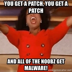 Oprah Winfrey Meme - you get a patch, you get a patch and all of the noobz get malware!