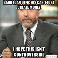 Krugman - Bank loan officers can't just create money I hope this isn't controversial