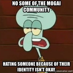 no patrick mayonnaise is not an instrument - No some of the mogai community hating someone because of their identity isn't okay.