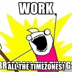 Break All The Things - Work All The Timezones!