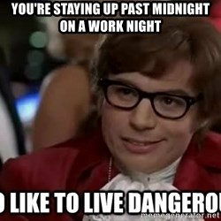 I too like to live dangerously - You're staying up past midnight on a work night