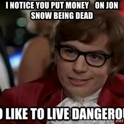 I too like to live dangerously - I notice you put money    on Jon snow being dead
