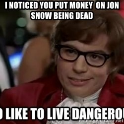 I too like to live dangerously - I noticed you put money  on jon snow being dead