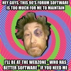 Russian Boozer - hey guys, this 90's forum software is too much for me to maintain i'll be at the webzone - who has better software - if you need me