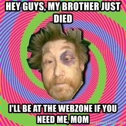 Russian Boozer - hey guys, my brother just died i'll be at the webzone if you need me, mom
