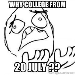 WHY SUFFERING GUY - WHY college from 20 july ??