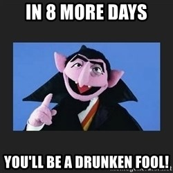 The Count from Sesame Street - in 8 more days You'll be a drunken fool!