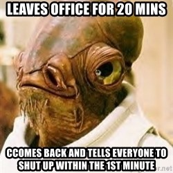 Ackbar - Leaves office for 20 mins cComes back and tells everyone to shut up within the 1st minute